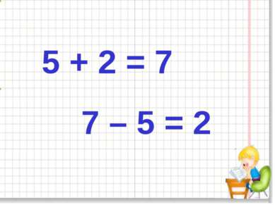 5 + 2 = 7 7 – 5 = 2