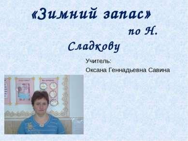 «Зимний запас» по Н. Сладкову Учитель: Оксана Геннадьевна Савина
