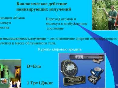 * * Биологическое действие ионизирующих излучений D=Е/m 1 Гр=1Дж/кг Доза погл...