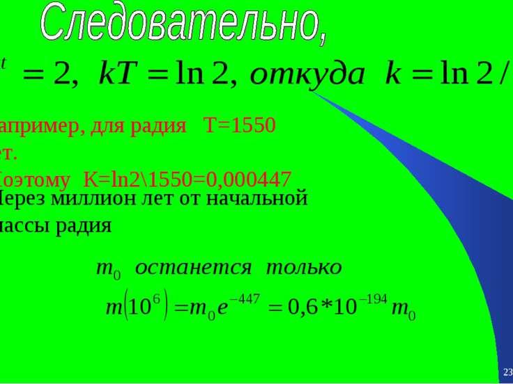 * * Например, для радия Т=1550 лет. Поэтому К=ln2\1550=0,000447 Через миллион...