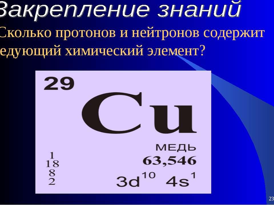 * * 5.Сколько протонов и нейтронов содержит следующий химический элемент?