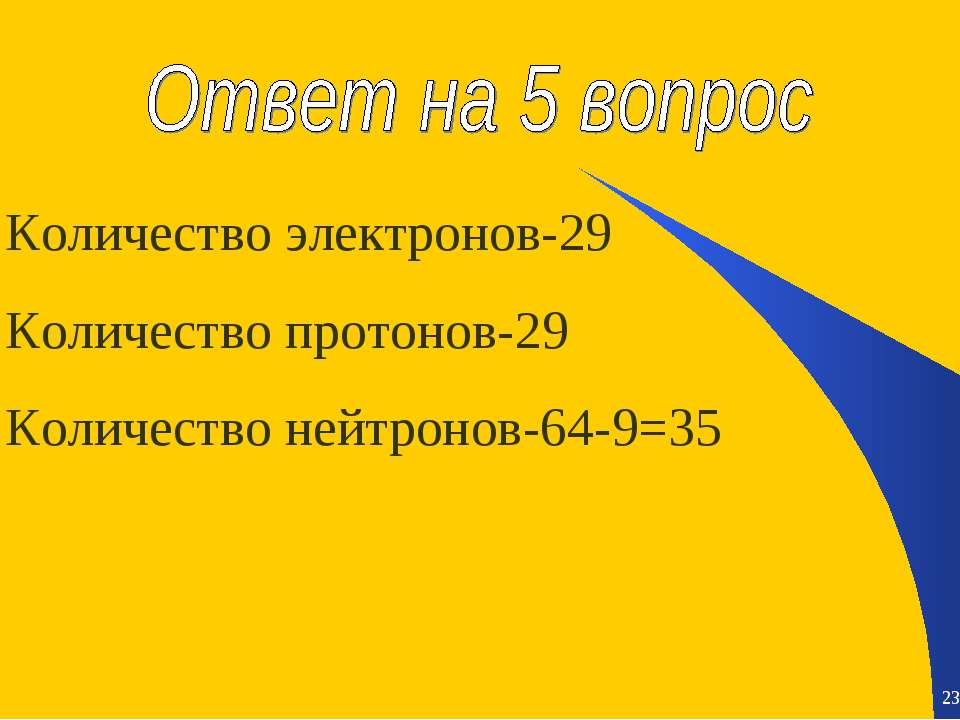* * Количество электронов-29 Количество протонов-29 Количество нейтронов-64-9=35