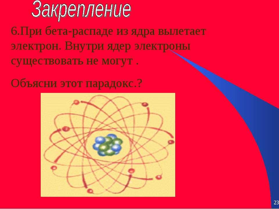 * * 6.При бета-распаде из ядра вылетает электрон. Внутри ядер электроны сущес...