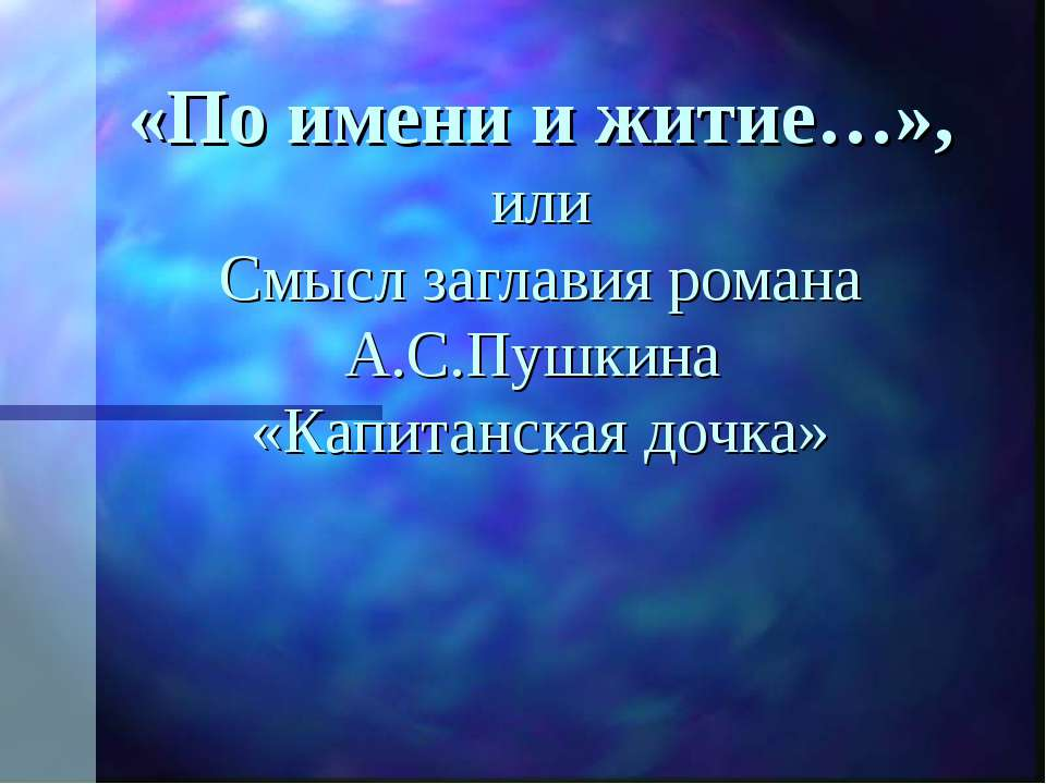 «По имени и житие…», или Смысл заглавия романа А.С.Пушкина «Капитанская дочка»