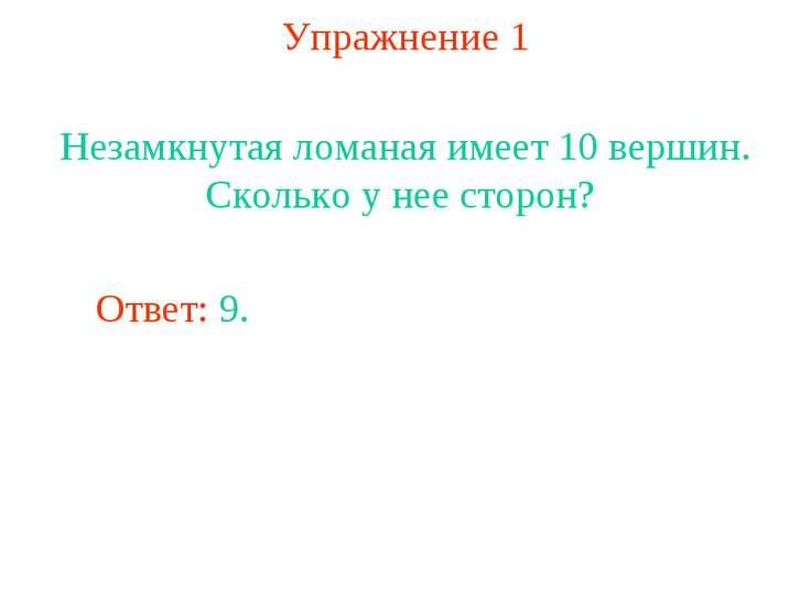 Упражнение 1 Незамкнутая ломаная имеет 10 вершин. Сколько у нее сторон? Ответ...