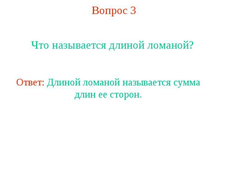 Вопрос 3 Что называется длиной ломаной? Ответ: Длиной ломаной называется сумм...