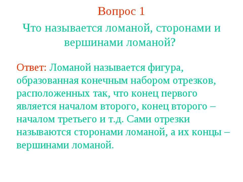 Вопрос 1 Что называется ломаной, сторонами и вершинами ломаной? Ответ: Ломано...