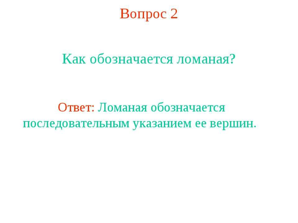 Вопрос 2 Как обозначается ломаная? Ответ: Ломаная обозначается последовательн...