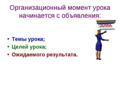 Организационный момент урока начинается с объявления: Темы урока; Целей урока...