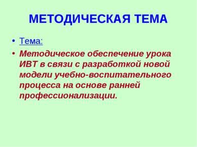МЕТОДИЧЕСКАЯ ТЕМА Тема: Методическое обеспечение урока ИВТ в связи с разработ...