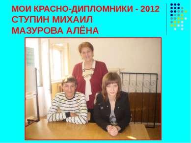 МОИ КРАСНО-ДИПЛОМНИКИ - 2012 СТУПИН МИХАИЛ МАЗУРОВА АЛЁНА
