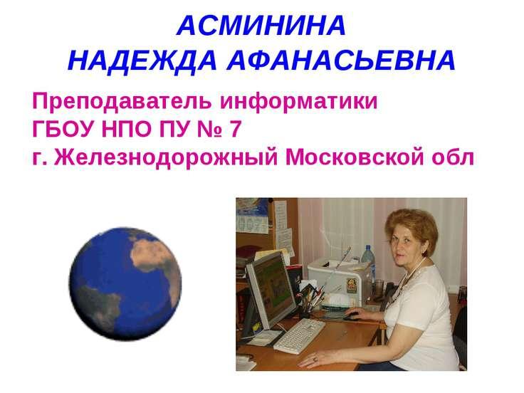АСМИНИНА НАДЕЖДА АФАНАСЬЕВНА Преподаватель информатики ГБОУ НПО ПУ № 7 г. Жел...
