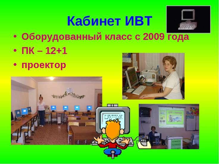 Кабинет ИВТ Оборудованный класс с 2009 года ПК – 12+1 проектор