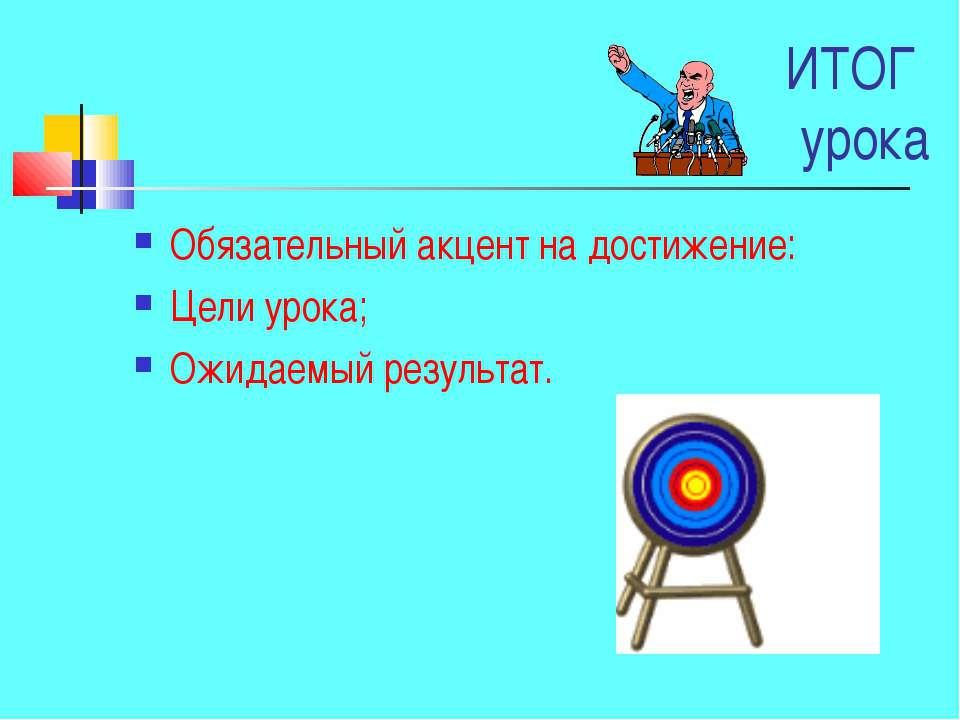 ИТОГ урока Обязательный акцент на достижение: Цели урока; Ожидаемый результат.