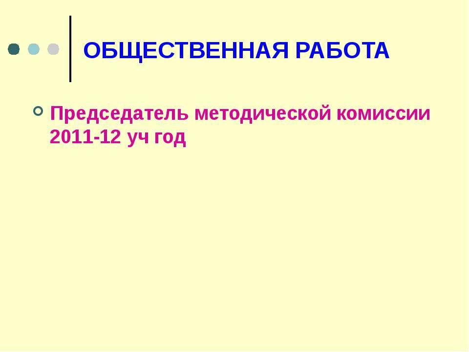 ОБЩЕСТВЕННАЯ РАБОТА Председатель методической комиссии 2011-12 уч год