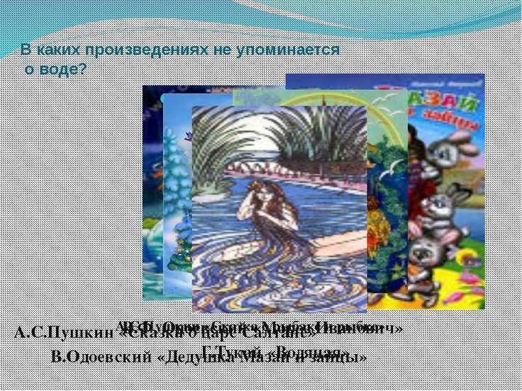 В каких произведениях не упоминается о воде? А.С.Пушкин «Сказка о рыбаке и ры...