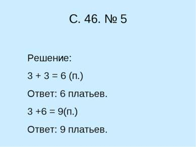 С. 46. № 5 Решение: 3 + 3 = 6 (п.) Ответ: 6 платьев. 3 +6 = 9(п.) Ответ: 9 пл...