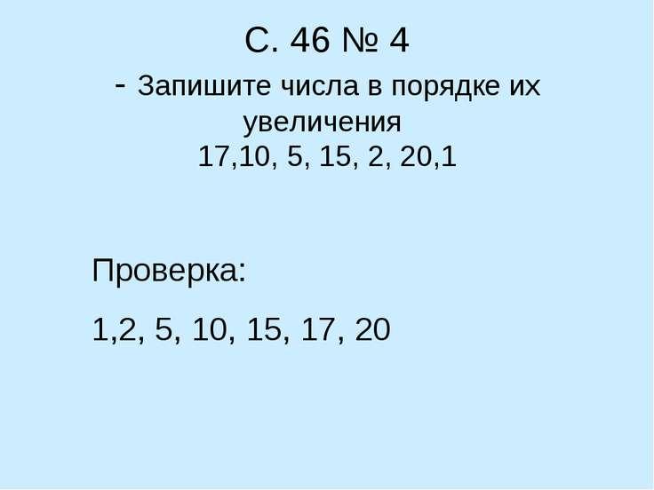 С. 46 № 4 - Запишите числа в порядке их увеличения 17,10, 5, 15, 2, 20,1 Пров...