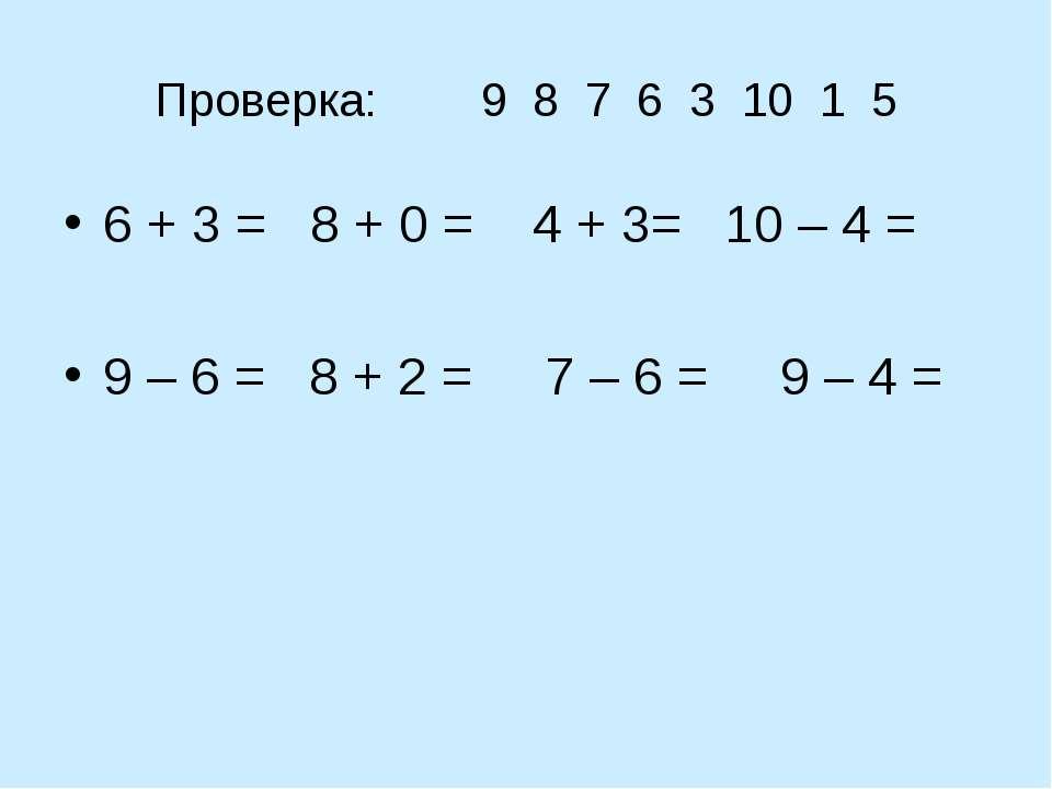Проверка: 9 8 7 6 3 10 1 5 6 + 3 = 8 + 0 = 4 + 3= 10 – 4 = 9 – 6 = 8 + 2 = 7 ...