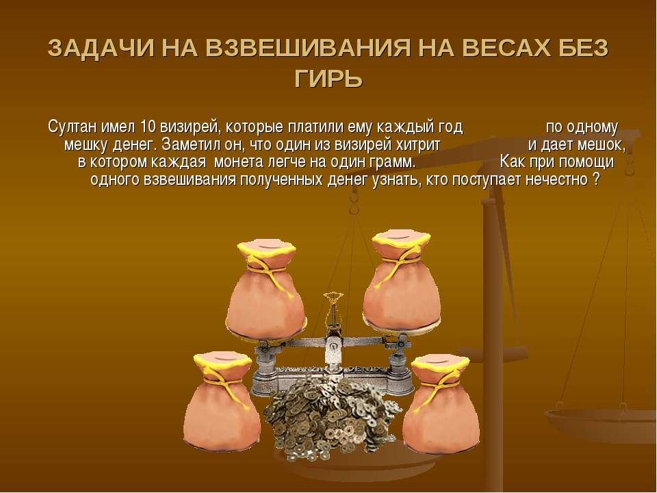 ЗАДАЧИ НА ВЗВЕШИВАНИЯ НА ВЕСАХ БЕЗ ГИРЬ Султан имел 10 визирей, которые плати...