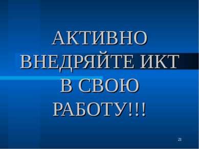 АКТИВНО ВНЕДРЯЙТЕ ИКТ В СВОЮ РАБОТУ!!!