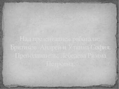Над презентацией работали: Бритиков Андрей и Уткина София. Преподаватель: Леб...