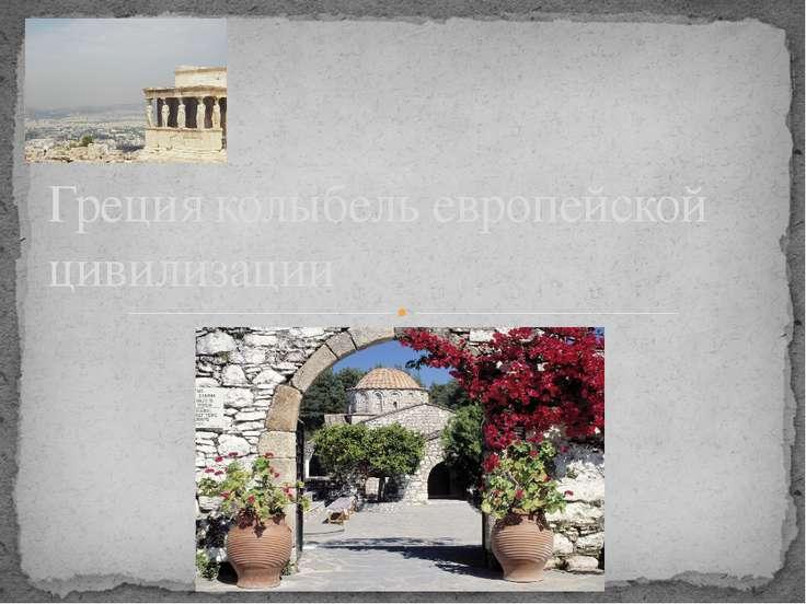 Греция колыбель европейской цивилизации