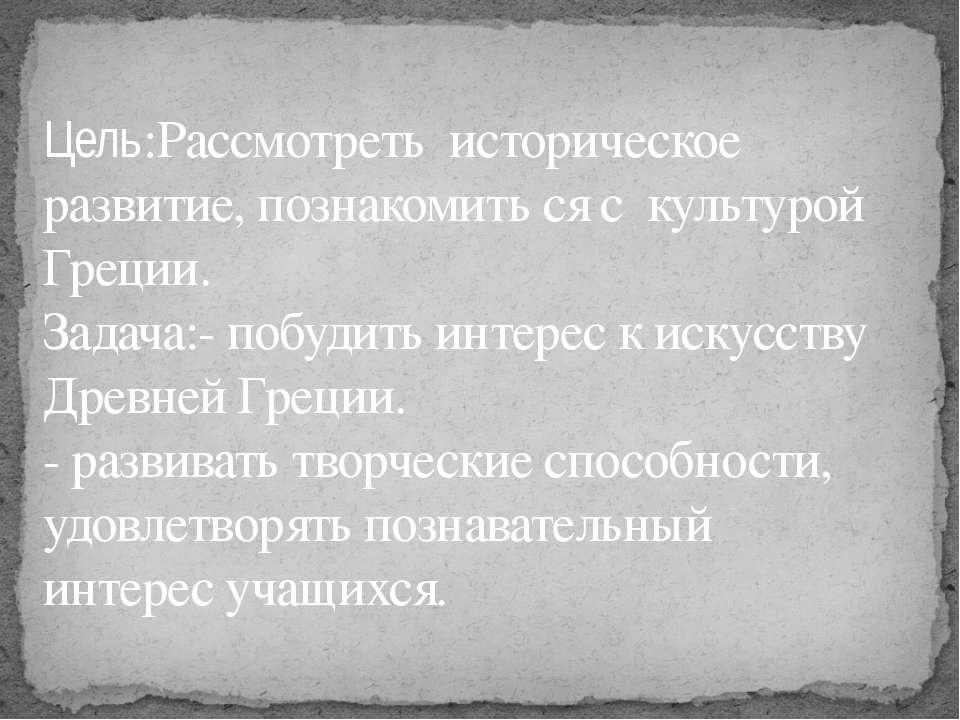 Цель:Рассмотреть историческое развитие, познакомить ся с культурой Греции. За...