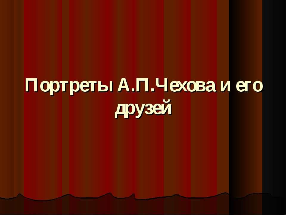 Портреты А.П.Чехова и его друзей