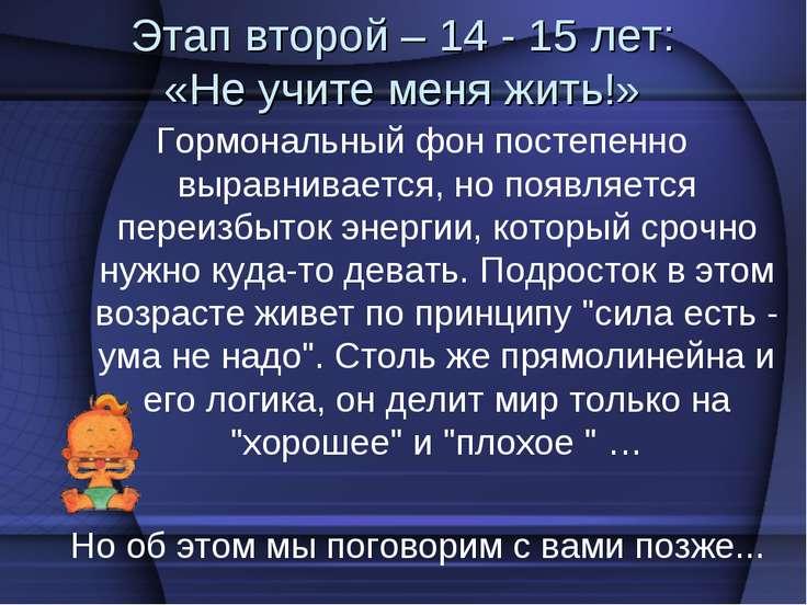 Этап второй – 14 - 15 лет: «Не учите меня жить!» Гормональный фон постепенно ...