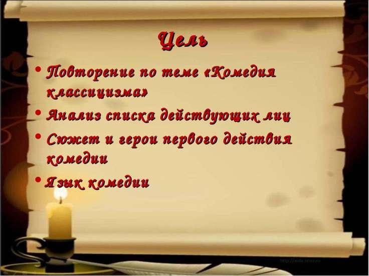Цель Повторение по теме «Комедия классицизма» Анализ списка действующих лиц С...