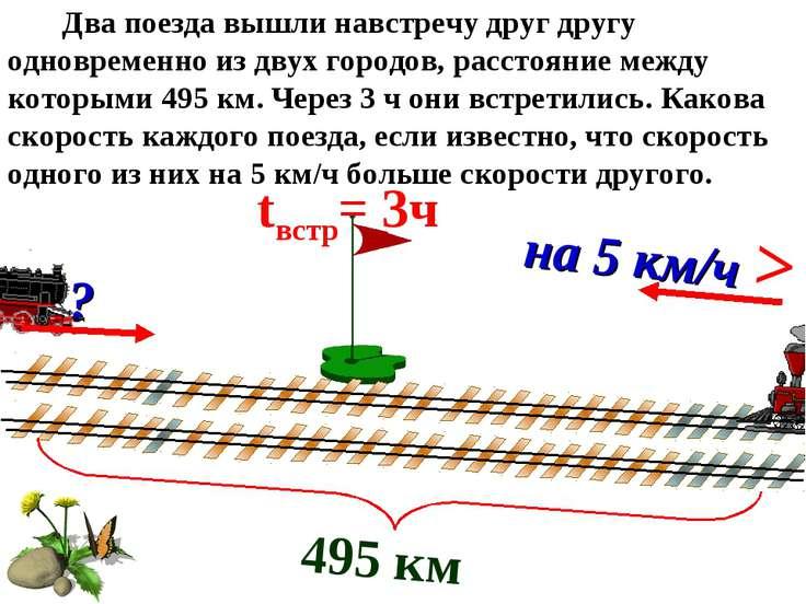 495 км tвстр= 3ч ? на 5 км/ч > Два поезда вышли навстречу друг другу одноврем...