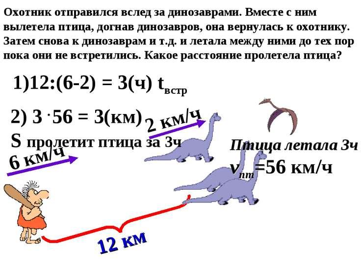 2 км/ч 6 км/ч 12 км 1)12:(6-2) = 3(ч) tвстр 2) 3 56 = 3(км) S пролетит птица ...