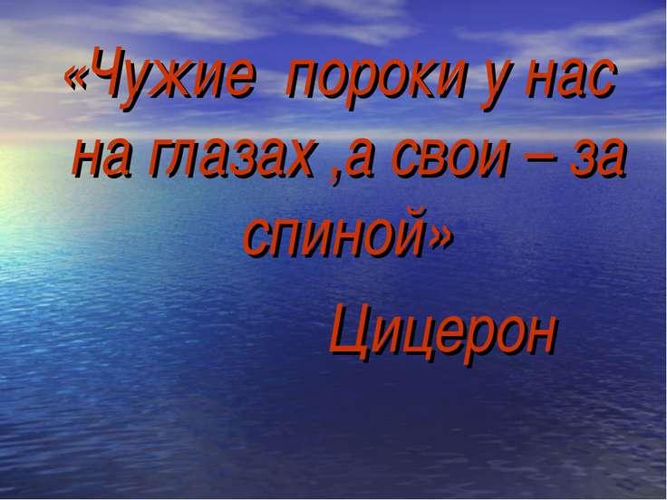 «Чужие пороки у нас на глазах ,а свои – за спиной» Цицерон