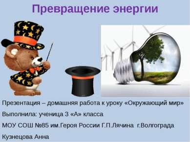 Превращение энергии Презентация – домашняя работа к уроку «Окружающий мир» Вы...