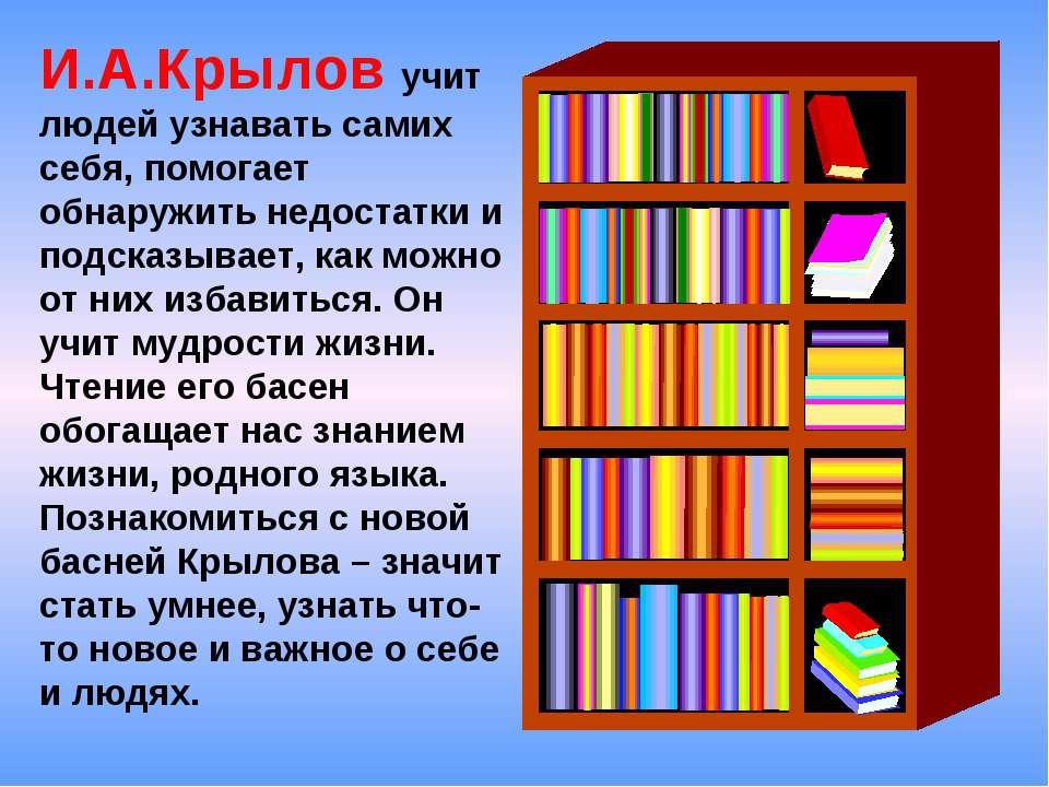 И.А.Крылов учит людей узнавать самих себя, помогает обнаружить недостатки и п...