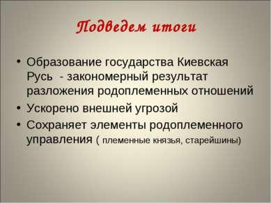 Подведем итоги Образование государства Киевская Русь - закономерный результат...