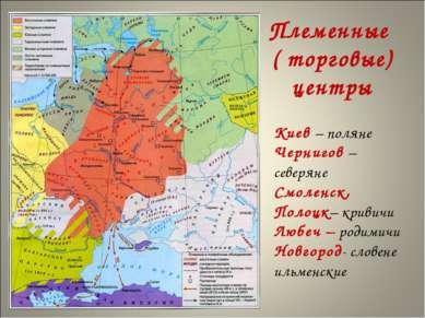 Племенные ( торговые) центры Киев – поляне Чернигов – северяне Смоленск, Поло...