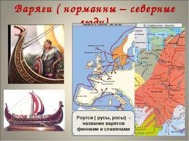 Варяги ( норманны – северные люди) В славянских землях Роутси ( русы, росы) -...