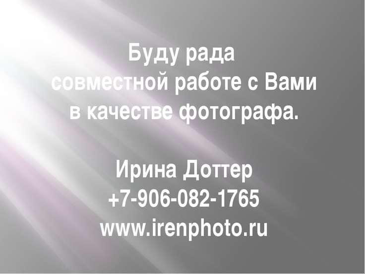 Буду рада совместной работе с Вами в качестве фотографа. Ирина Доттер +7-906-...