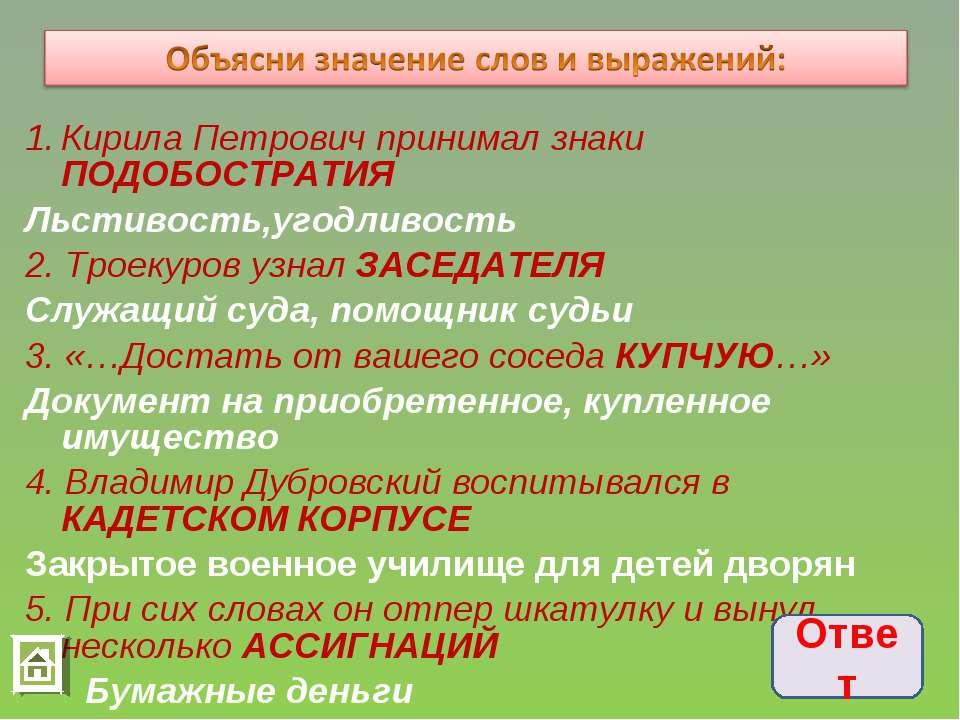 Кирила Петрович принимал знаки ПОДОБОСТРАТИЯ Льстивость,угодливость 2. Троеку...