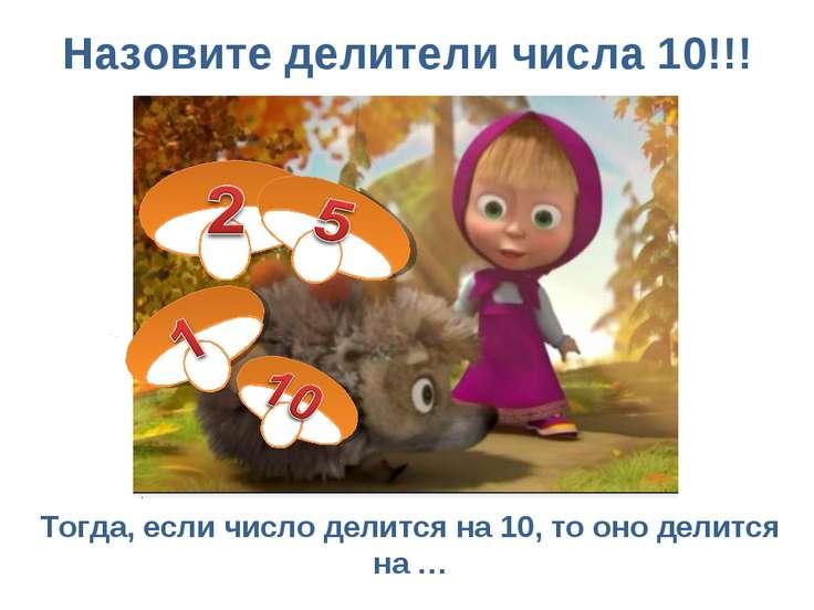 Назовите делители числа 10!!! Тогда, если число делится на 10, то оно делится...
