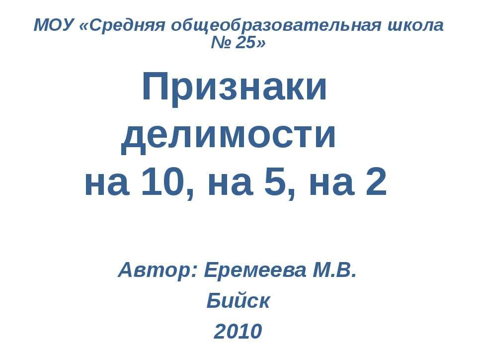Признаки делимости на 10, на 5, на 2 Автор: Еремеева М.В. Бийск 2010 МОУ «Сре...