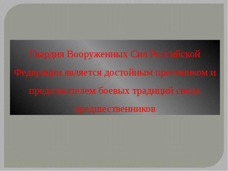 Гвардия Вооруженных Сил Российской Федерации является достойным преемником и ...
