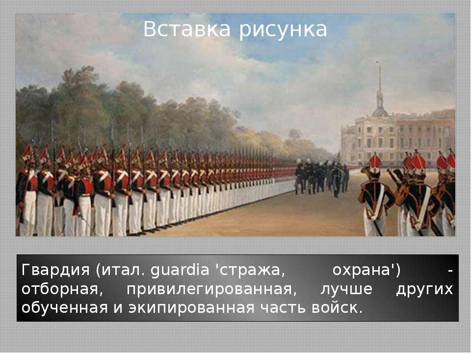 Гвардия(итал.guardia'стража, охрана') - отборная, привилегированная, лучше...