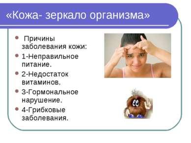 «Кожа- зеркало организма» Причины заболевания кожи: 1-Неправильное питание. 2...