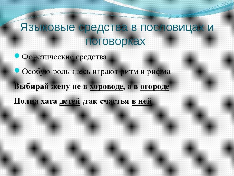 Языковые средства в пословицах и поговорках Фонетические средства Особую роль...