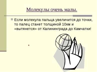 Молекулы очень малы. Если молекула пальца увеличится до точки, то палец стане...