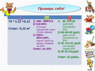 Проверь себя! 76 * 0,12 =9,12 Ответ: 9,12 м2 680 : 850=0,8 2) 0,8=80% (стольк...