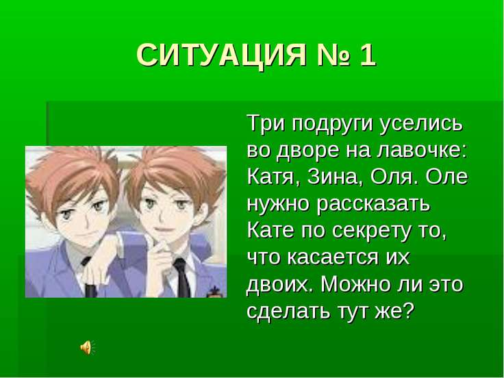 СИТУАЦИЯ № 1 Три подруги уселись во дворе на лавочке: Катя, Зина, Оля. Оле ну...
